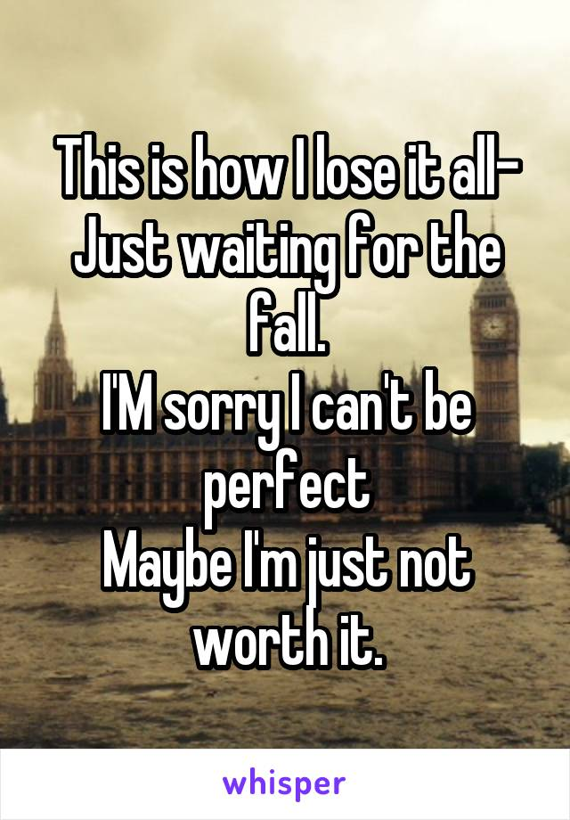 This is how I lose it all- Just waiting for the fall. I'M sorry I can't be perfect Maybe I'm just not worth it.
