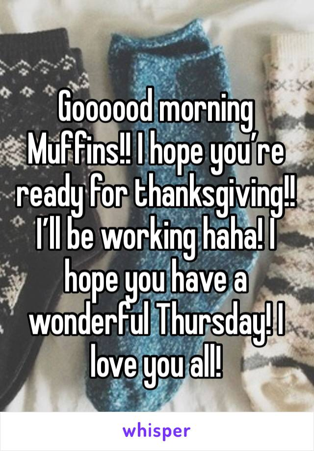 Goooood morning Muffins!! I hope you're ready for thanksgiving!! I'll be working haha! I hope you have a wonderful Thursday! I love you all!
