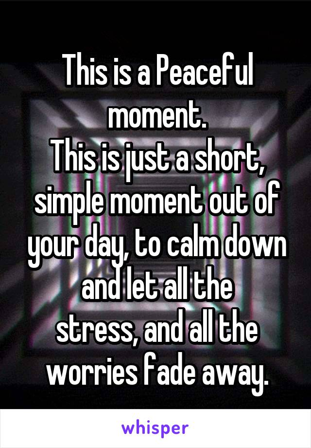 This is a Peaceful moment. This is just a short, simple moment out of your day, to calm down and let all the stress, and all the worries fade away.