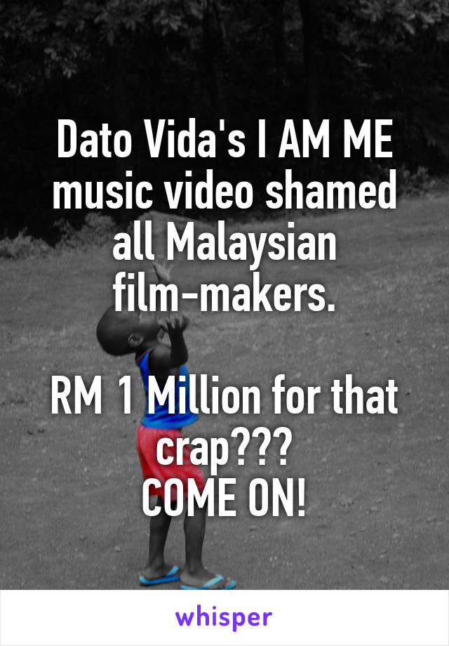 Dato Vida's I AM ME music video shamed all Malaysian film-makers.  RM 1 Million for that crap??? COME ON!