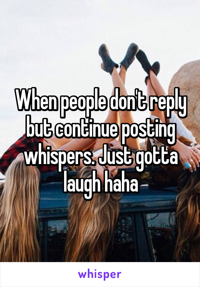 When people don't reply but continue posting whispers. Just gotta laugh haha