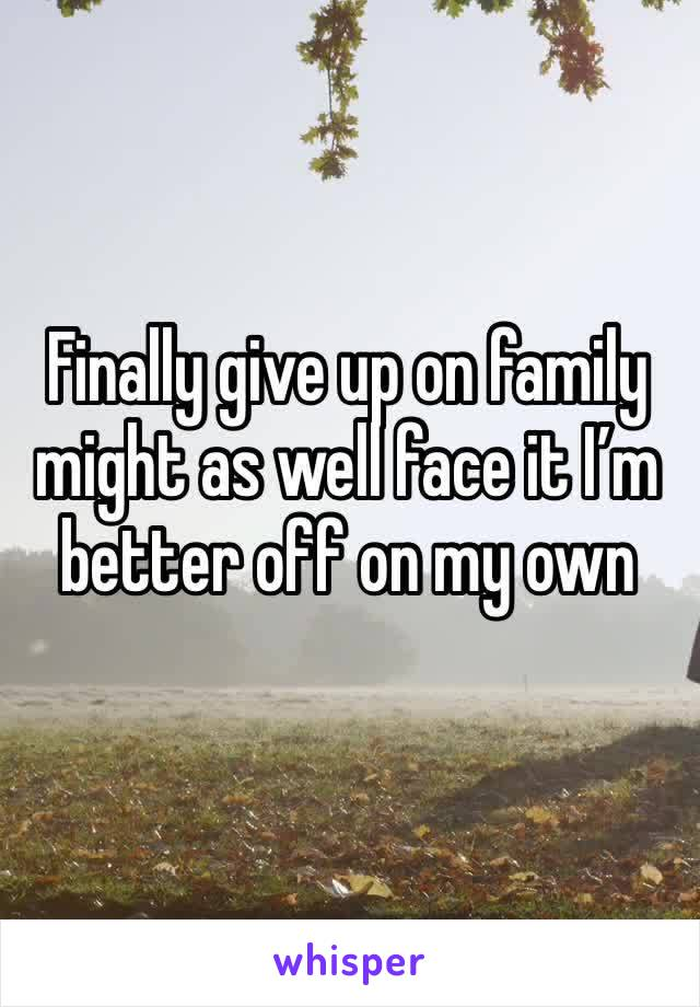 Finally give up on family might as well face it I'm better off on my own