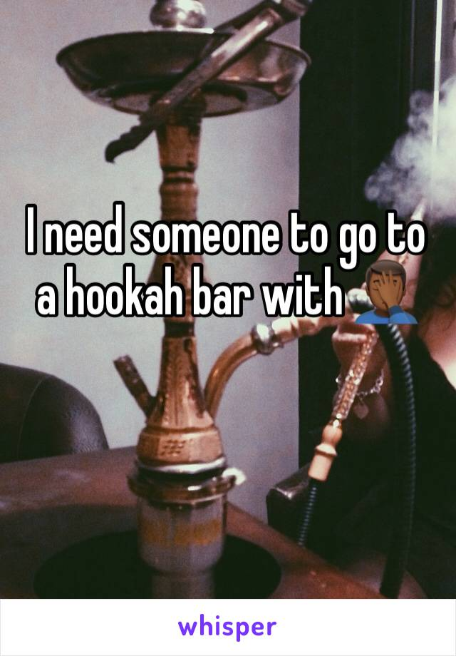 I need someone to go to a hookah bar with 🤦🏾‍♂️
