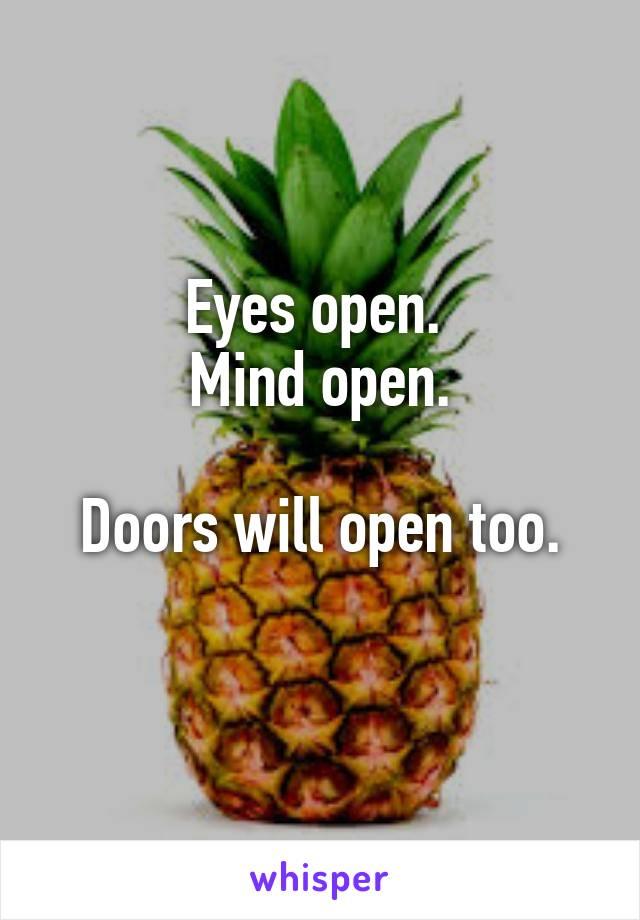 Eyes open.  Mind open.   Doors will open too.