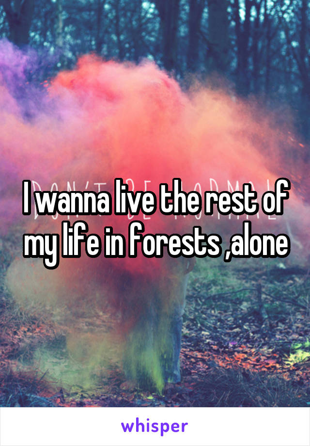 I wanna live the rest of my life in forests ,alone