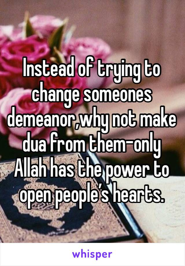 Instead of trying to change someones demeanor,why not make dua from them-only Allah has the power to open people's hearts.
