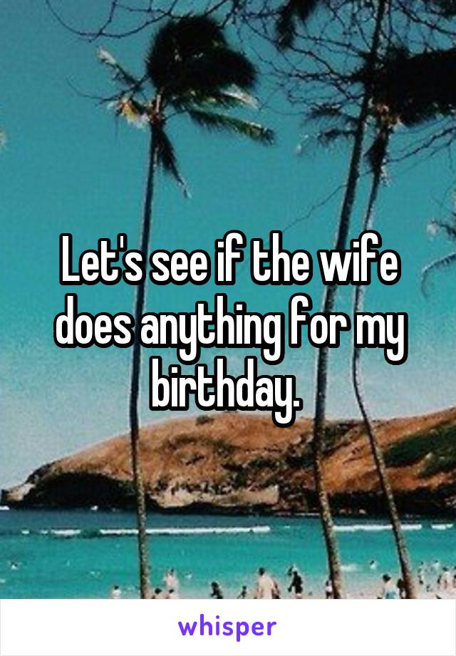 Let's see if the wife does anything for my birthday.