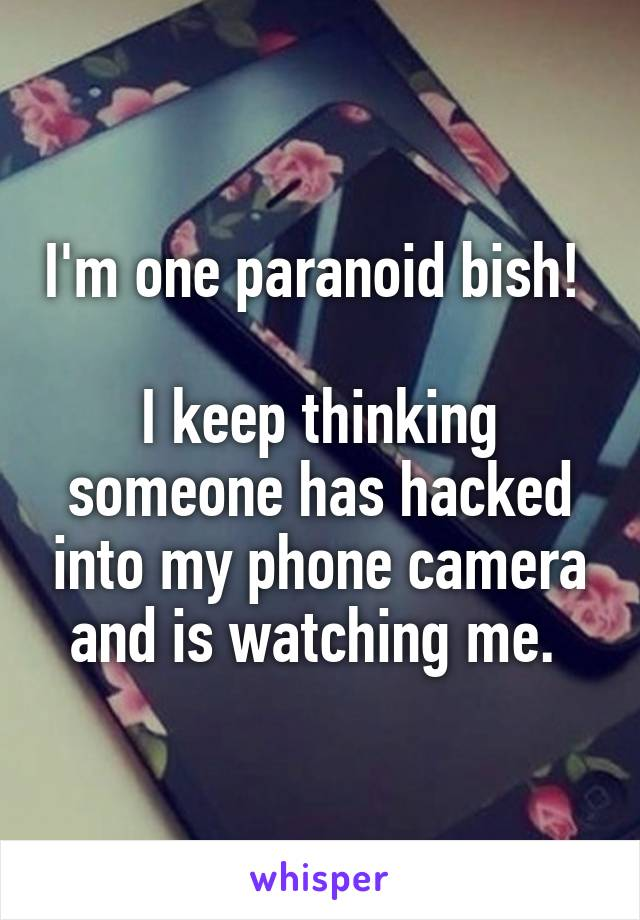 I'm one paranoid bish!   I keep thinking someone has hacked into my phone camera and is watching me.
