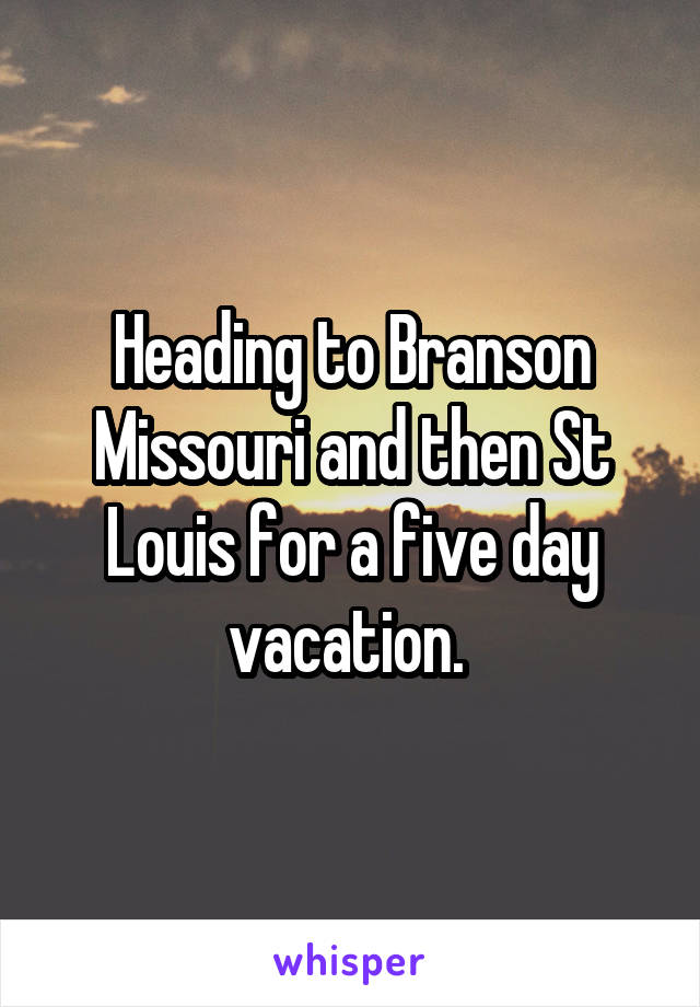 Heading to Branson Missouri and then St Louis for a five day vacation.