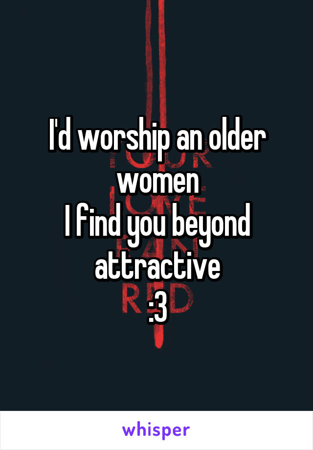 I'd worship an older women I find you beyond attractive :3