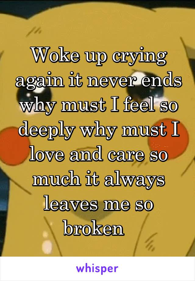 Woke up crying again it never ends why must I feel so deeply why must I love and care so much it always leaves me so broken