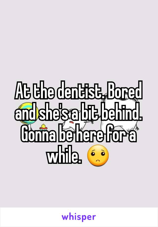 At the dentist. Bored and she's a bit behind. Gonna be here for a while. 🙁