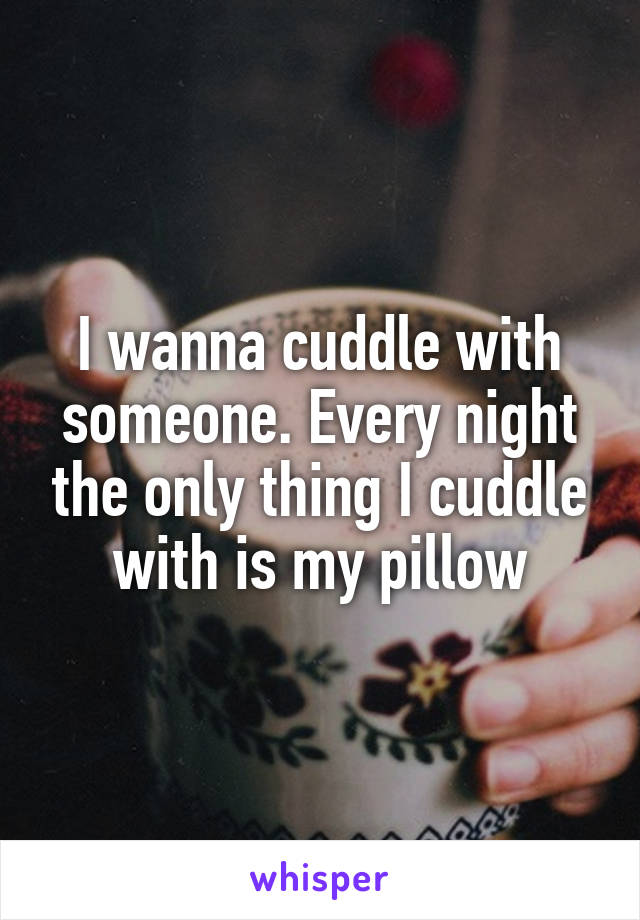 I wanna cuddle with someone. Every night the only thing I cuddle with is my pillow