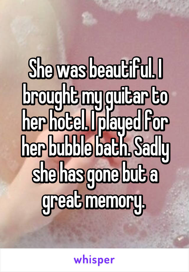 She was beautiful. I brought my guitar to her hotel. I played for her bubble bath. Sadly she has gone but a great memory.