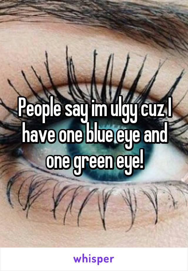 People say im ulgy cuz I have one blue eye and one green eye!