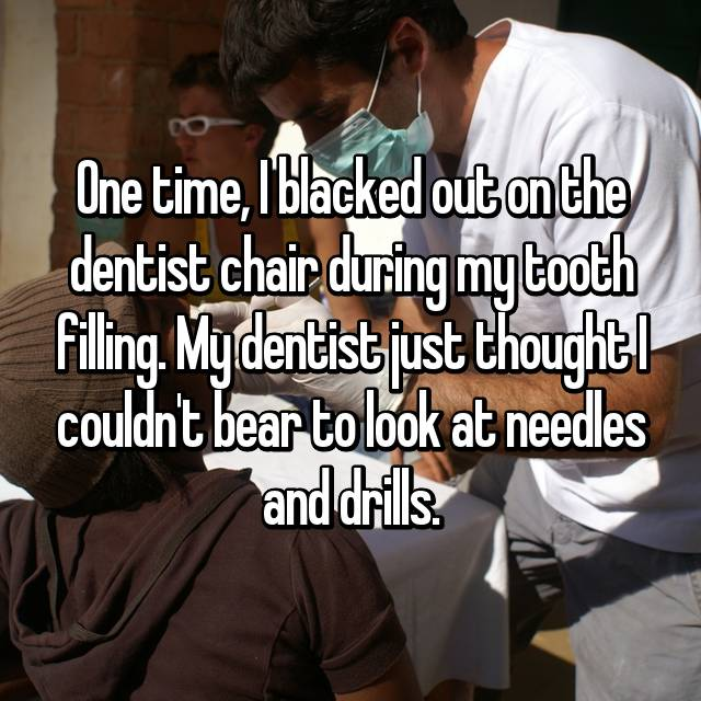 One time, I blacked out on the dentist chair during my tooth filling. My dentist just thought I couldn't bear to look at needles and drills.