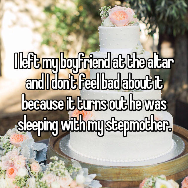 I left my boyfriend at the altar and I don't feel bad about it because it turns out he was sleeping with my stepmother.