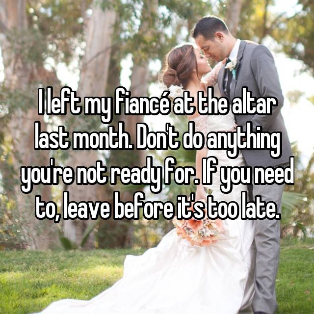 I left my fiancé at the altar last month. Don't do anything you're not ready for. If you need to, leave before it's too late.