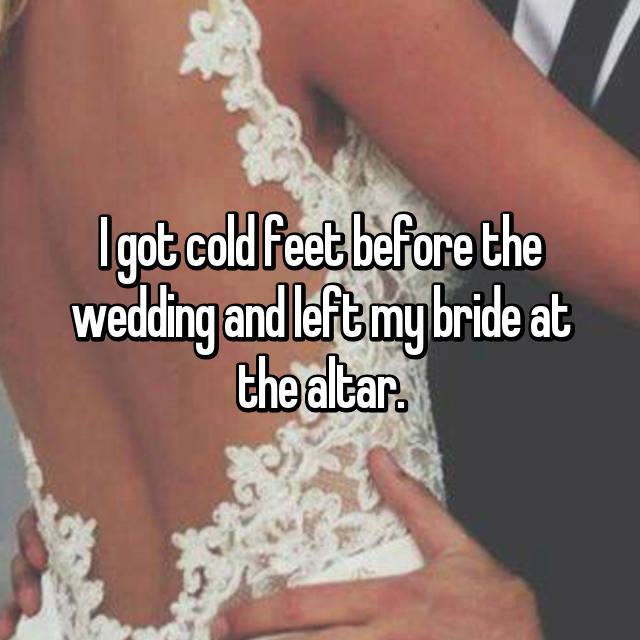 I got cold feet before the wedding and left my bride at the altar.