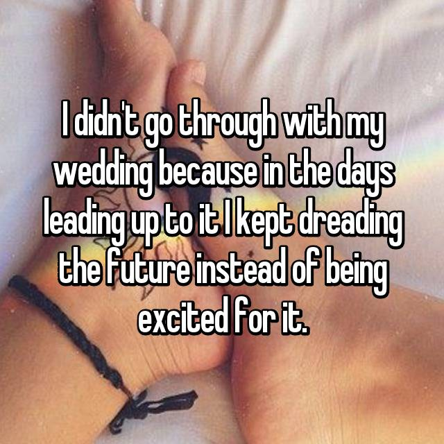 I didn't go through with my wedding because in the days leading up to it I kept dreading the future instead of being excited for it.