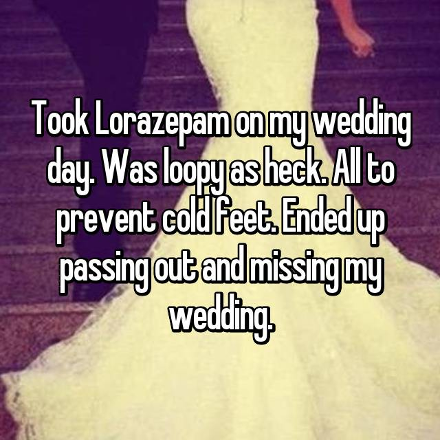 Took Lorazepam on my wedding day. Was loopy as heck. All to prevent cold feet. Ended up passing out and missing my wedding.
