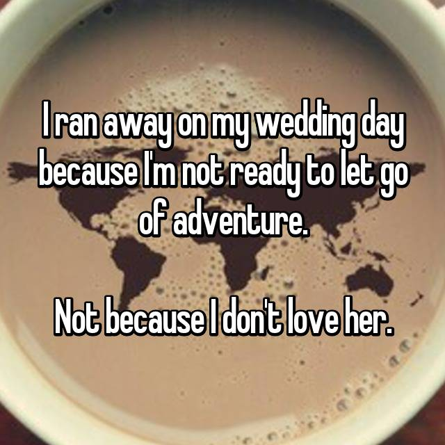 I ran away on my wedding day because I'm not ready to let go of adventure.  Not because I don't love her.