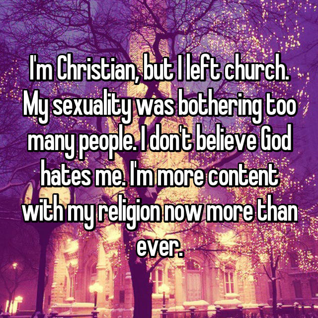 I'm Christian, but I left church. My sexuality was bothering too many people. I don't believe God hates me. I'm more content with my religion now more than ever.