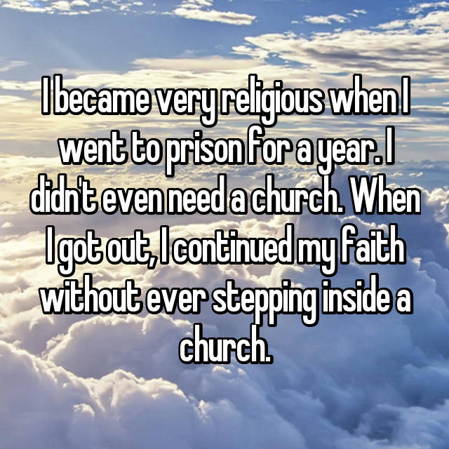 I became very religious when I went to prison for a year. I didn't even need a church. When I got out, I continued my faith without ever stepping inside a church.