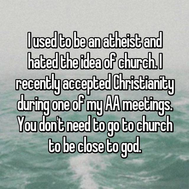I used to be an atheist and hated the idea of church. I recently accepted Christianity during one of my AA meetings. You don't need to go to church to be close to god.