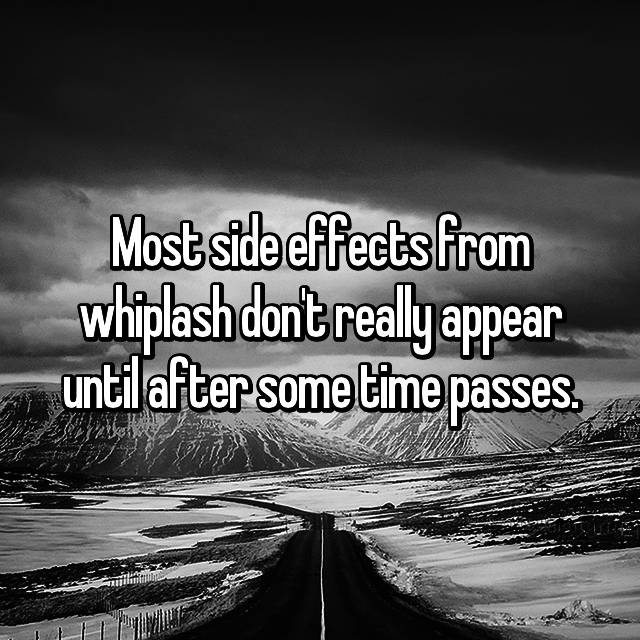 Most side effects from whiplash don't really appear until after some time passes.