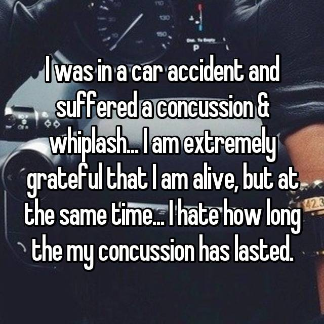 I was in a car accident and suffered a concussion & whiplash... I am extremely grateful that I am alive, but at the same time... I hate how long the my concussion has lasted.
