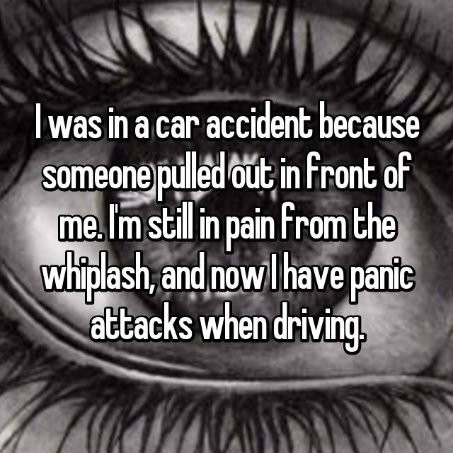 I was in a car accident because someone pulled out in front of me. I'm still in pain from the whiplash, and now I have panic attacks when driving.