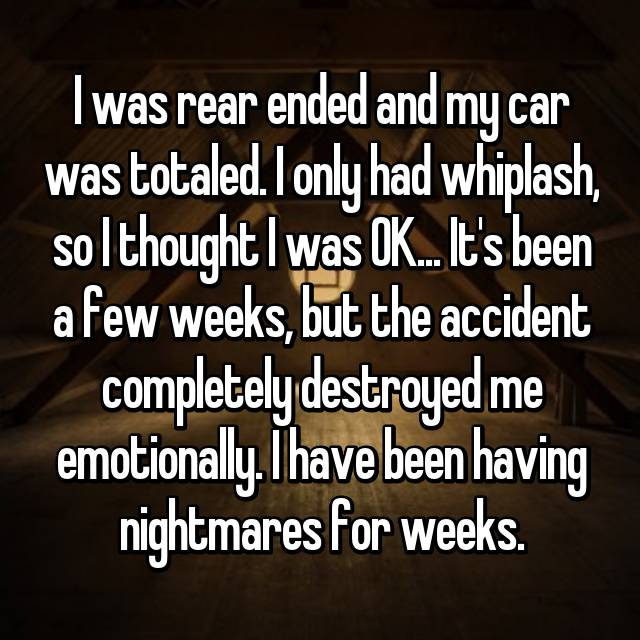 I was rear ended and my car was totaled. I only had whiplash, so I thought I was OK... It's been a few weeks, but the accident completely destroyed me emotionally. I have been having nightmares for weeks.