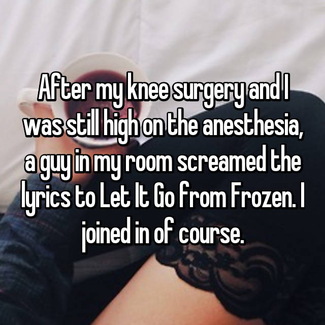 After my knee surgery and I was still high on the anesthesia, a guy in my room screamed the lyrics to Let It Go from Frozen. I joined in of course.