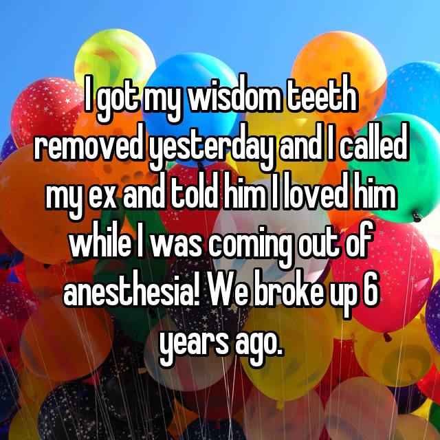 I got my wisdom teeth removed yesterday and I called my ex and told him I loved him while I was coming out of anesthesia! We broke up 6 years ago.