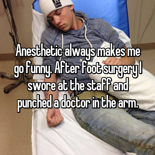 Anesthetic always makes me go funny. After foot surgery I swore at the staff and punched a doctor in the arm.