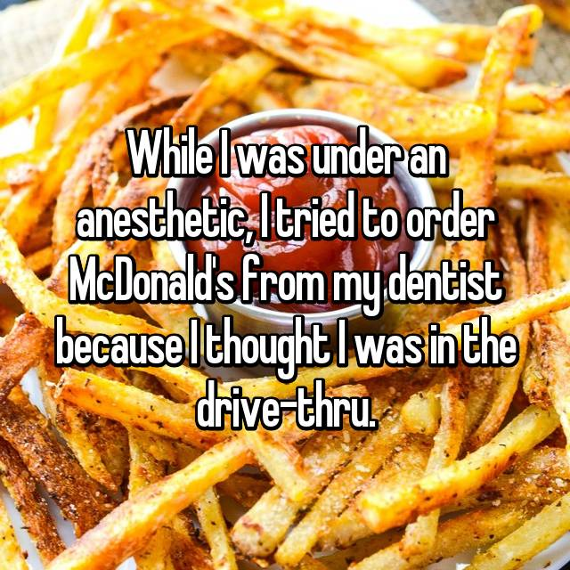 While I was under an anesthetic, I tried to order McDonald's from my dentist because I thought I was in the drive-thru.