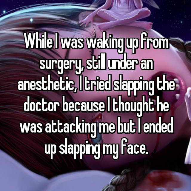 While I was waking up from surgery, still under an anesthetic, I tried slapping the doctor because I thought he was attacking me but I ended up slapping my face.