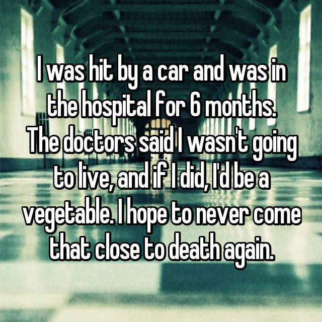 I was hit by a car and was in the hospital for 6 months. The doctors said I wasn't going to live, and if I did, I'd be a vegetable. I hope to never come that close to death again.