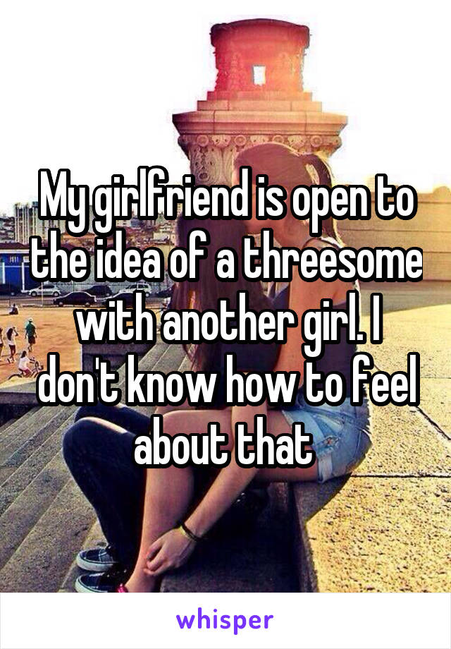 My girlfriend is open to the idea of a threesome with another girl. I don't know how to feel about that