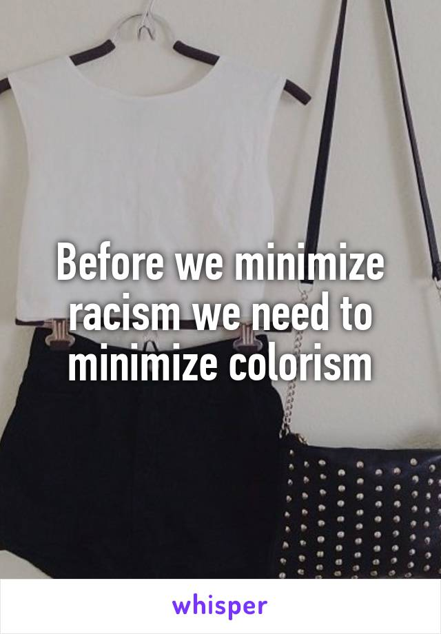 Before we minimize racism we need to minimize colorism