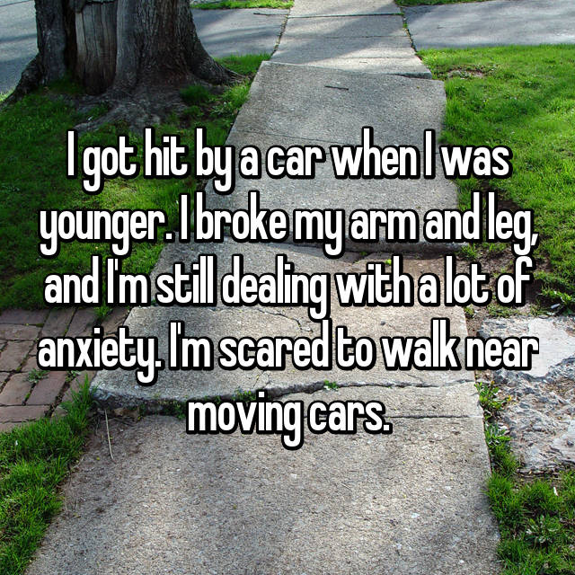 I got hit by a car when I was younger. I broke my arm and leg, and I'm still dealing with a lot of anxiety. I'm scared to walk near moving cars.