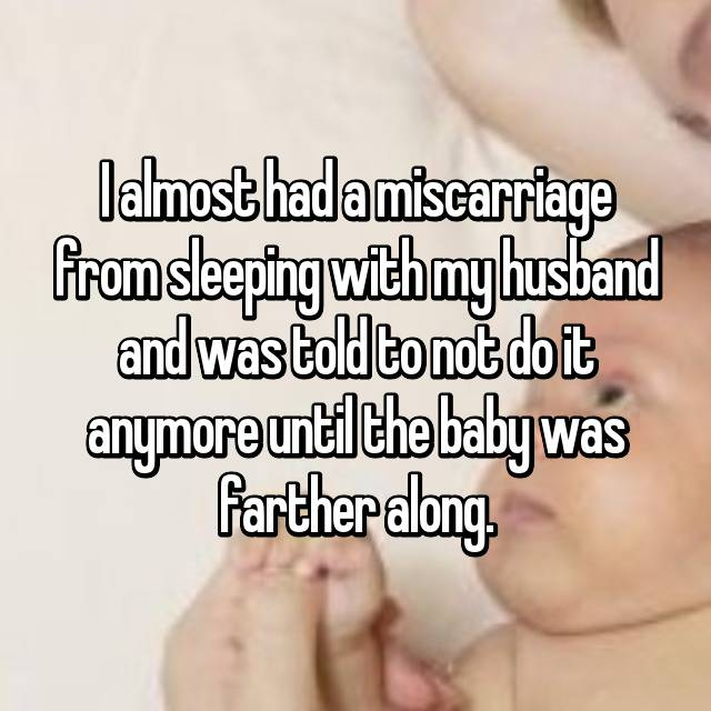 I almost had a miscarriage from sleeping with my husband and was told to not do it anymore until the baby was farther along.