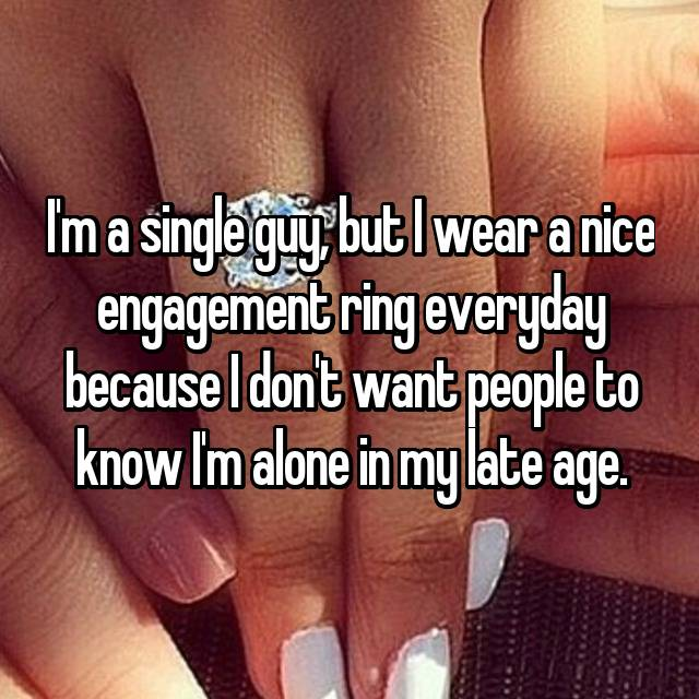 I'm a single guy, but I wear a nice engagement ring everyday because I don't want people to know I'm alone in my late age.