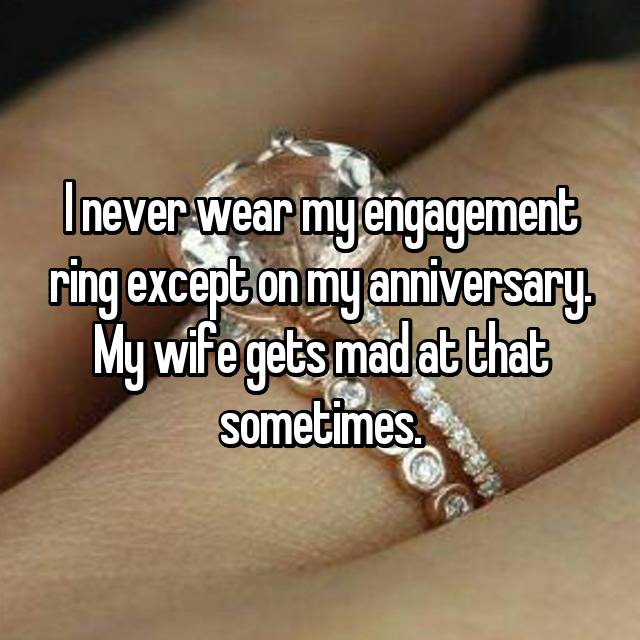 I never wear my engagement ring except on my anniversary. My wife gets mad at that sometimes.