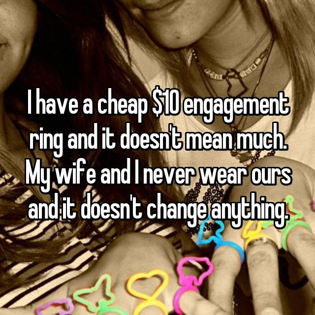 I have a cheap $10 engagement ring and it doesn't mean much. My wife and I never wear ours and it doesn't change anything.