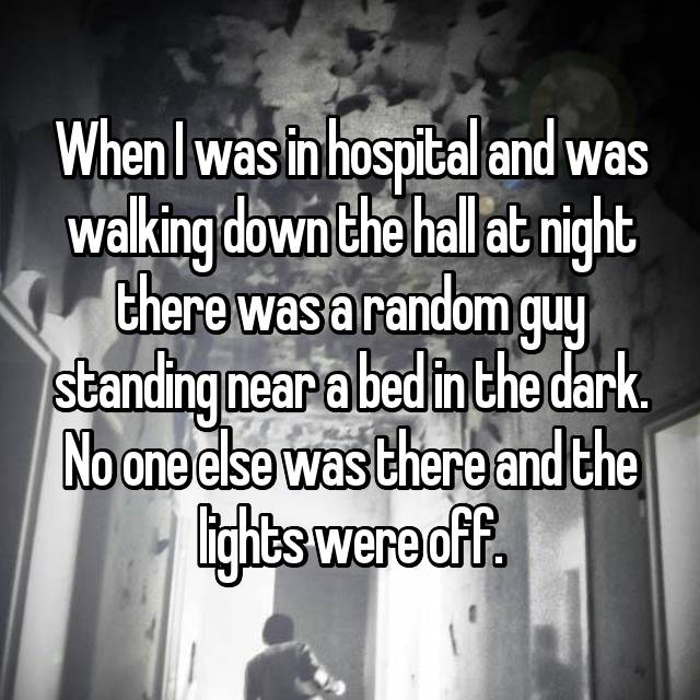 When I was in hospital and was walking down the hall at night there was a random guy standing near a bed in the dark. No one else was there and the lights were off.