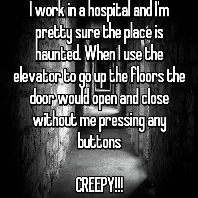 I work in a hospital and I'm pretty sure the place is haunted. When I use the elevator to go up the floors the door would open and close without me pressing any buttons  CREEPY!!!