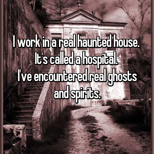 I work in a real haunted house.  It's called a hospital.  I've encountered real ghosts and spirits.