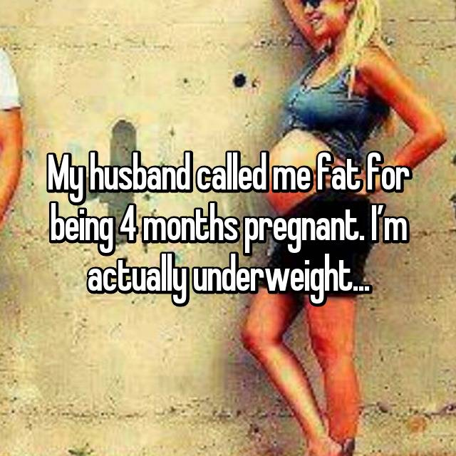 My husband called me fat for being 4 months pregnant. I'm actually underweight...